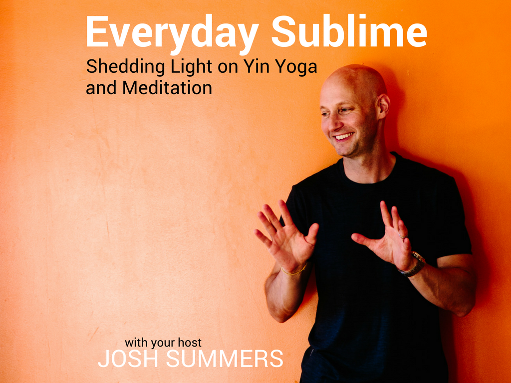 Everyday Sublime, Josh Summers Podcast, yin yoga, meditation, teacher training, yoga podcast