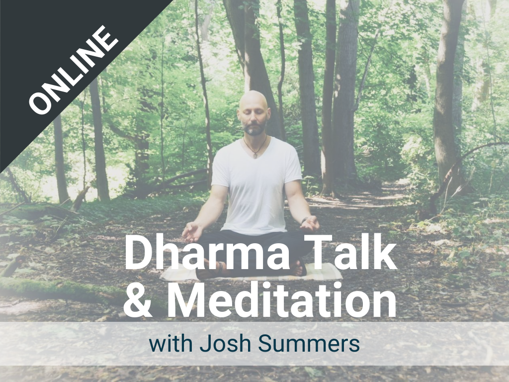 Dharma Talk and Meditation with Josh: Offered each Monday – a live, online class via Zoom. Recorded version is available in our Sangha Library.
